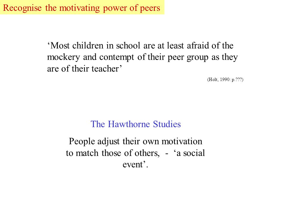 The Hawthorne Studies People adjust their own motivation to match those of others, - 'a social event'.