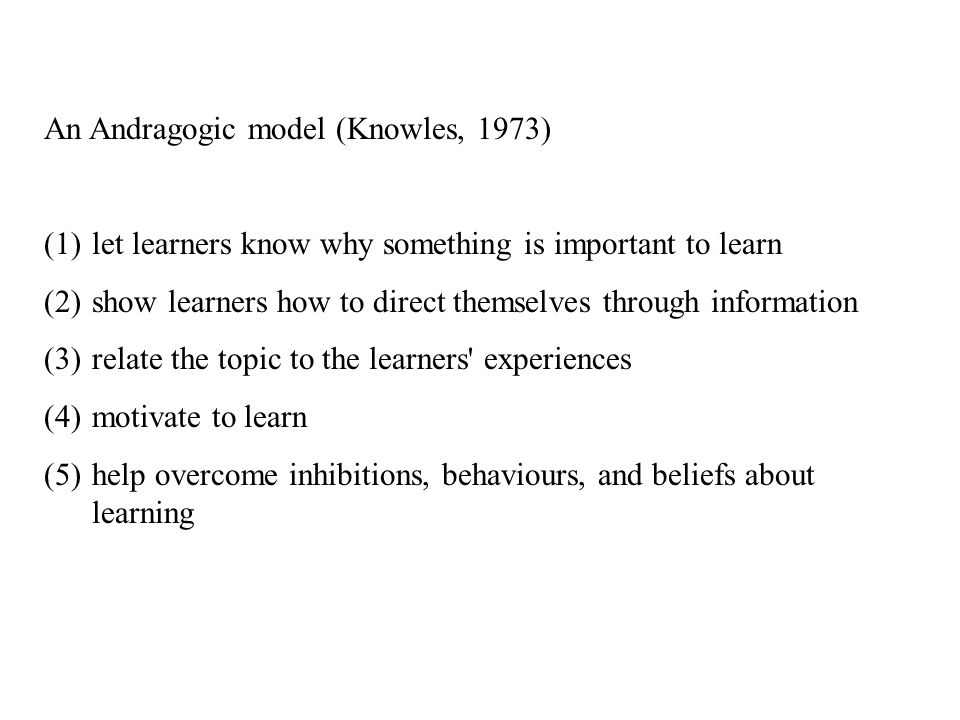 An Andragogic model (Knowles, 1973) (1)let learners know why something is important to learn (2)show learners how to direct themselves through information (3)relate the topic to the learners experiences (4)motivate to learn (5)help overcome inhibitions, behaviours, and beliefs about learning