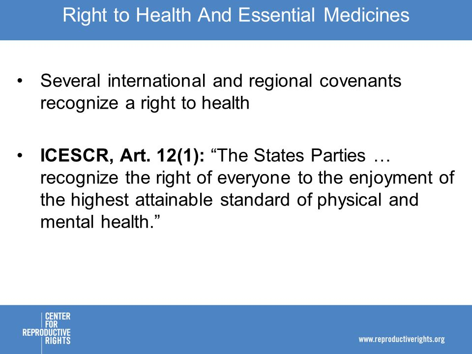 CESCR, General Comment 14: ¶ 12(a): Functioning public health and health-care facilities, goods and services, as well as programmes, have to be available in sufficient quantity within the State party … They will include … the underlying determinants of health, such as … essential drugs, as defined by the WHO Action Programme on Essential Drugs. ¶ 43(d): States have a minimum core obligation to: (d) To provide essential drugs, as from time to time defined under the WHO Action Programme on Essential Drugs. Right to Health And Essential Medicines