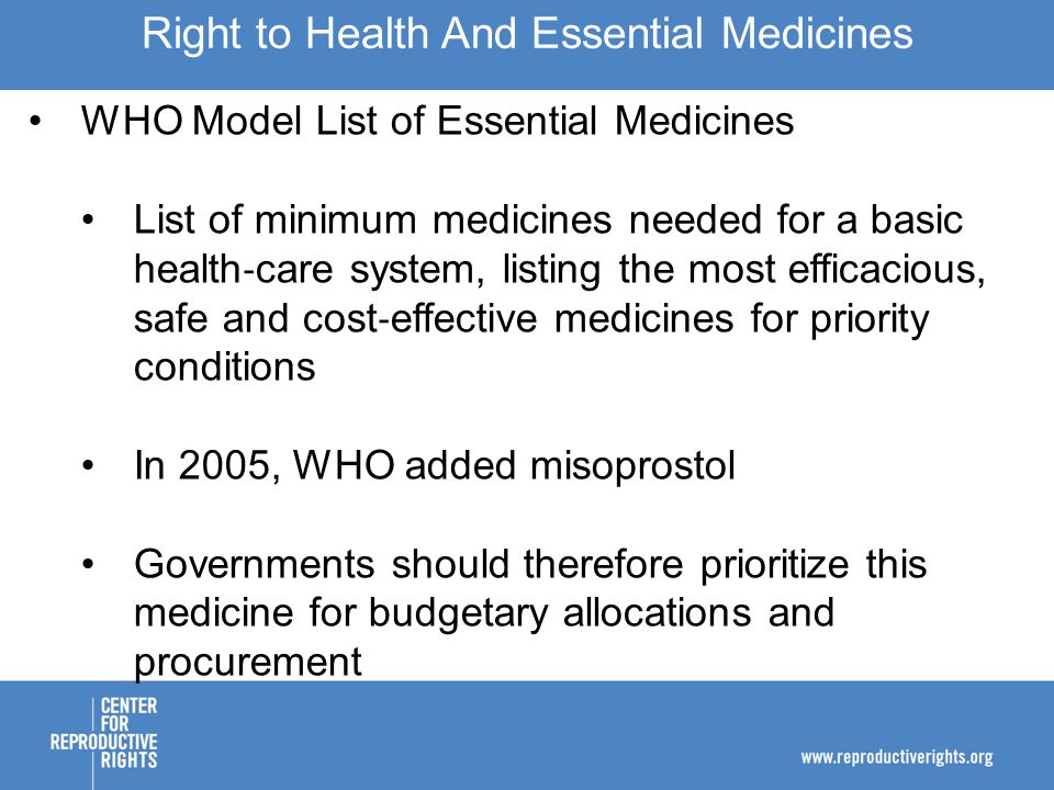 WHO Model List of Essential Medicines List of minimum medicines needed for a basic health ‐ care system, listing the most efficacious, safe and cost ‐ effective medicines for priority conditions In 2005, WHO added misoprostol Governments should therefore prioritize this medicine for budgetary allocations and procurement