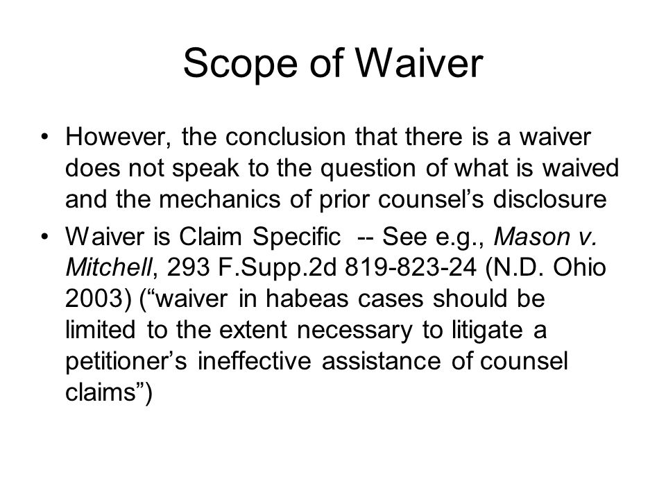Scope of Waiver However, the conclusion that there is a waiver does not speak to the question of what is waived and the mechanics of prior counsel's disclosure Waiver is Claim Specific -- See e.g., Mason v.