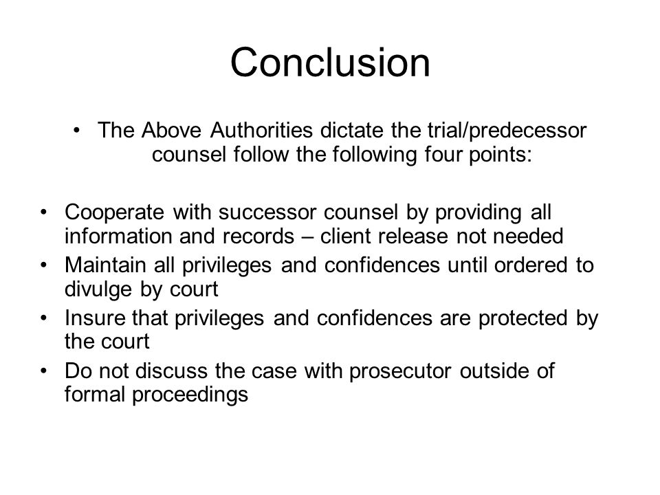 Conclusion The Above Authorities dictate the trial/predecessor counsel follow the following four points: Cooperate with successor counsel by providing all information and records – client release not needed Maintain all privileges and confidences until ordered to divulge by court Insure that privileges and confidences are protected by the court Do not discuss the case with prosecutor outside of formal proceedings