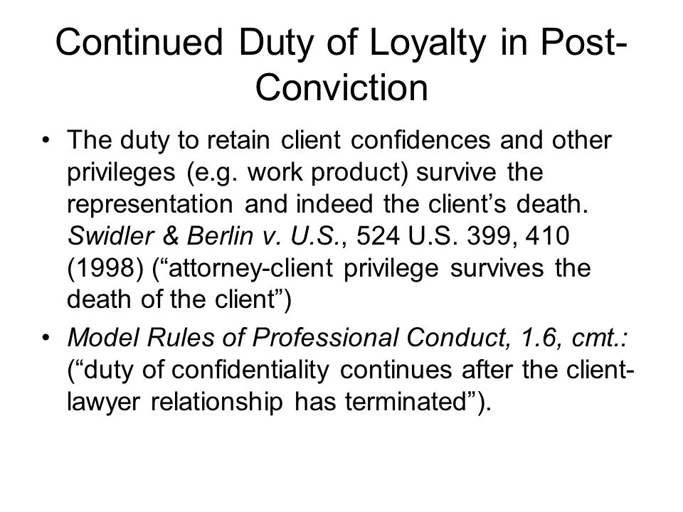 Continued Duty of Loyalty in Post- Conviction The duty to retain client confidences and other privileges (e.g.