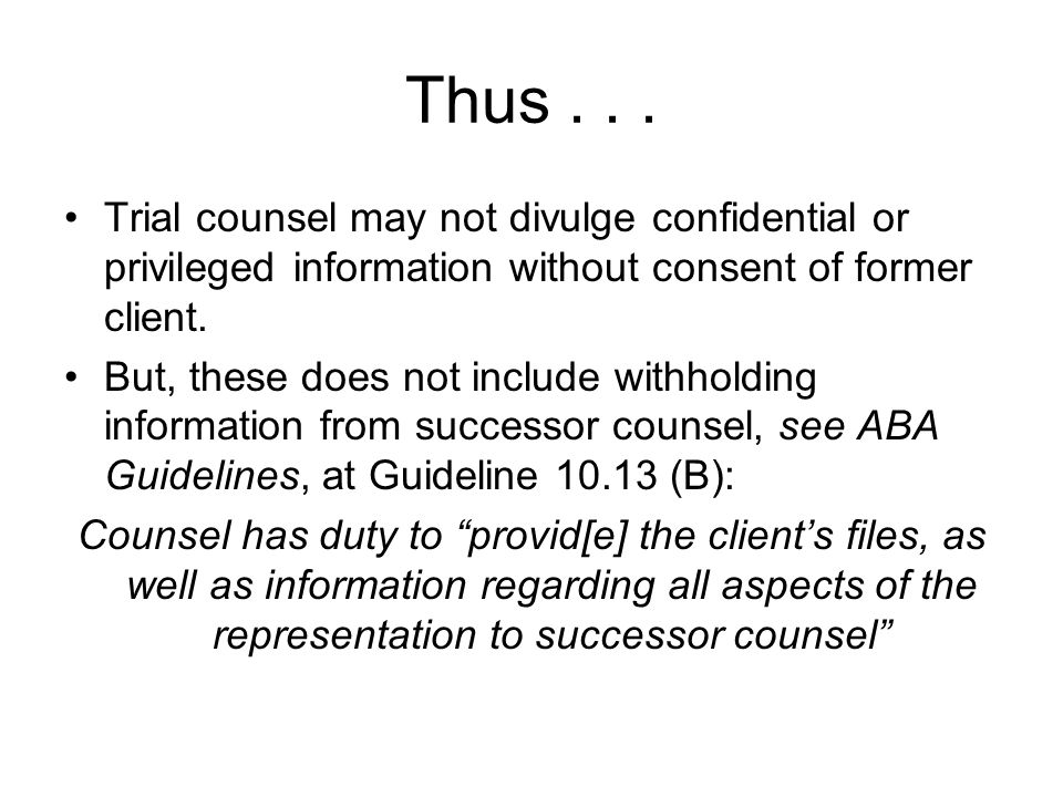 Thus... Trial counsel may not divulge confidential or privileged information without consent of former client. But, these does not include withholding