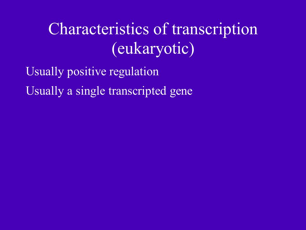 Characteristics of transcription (eukaryotic) Usually positive regulation Usually a single transcripted gene