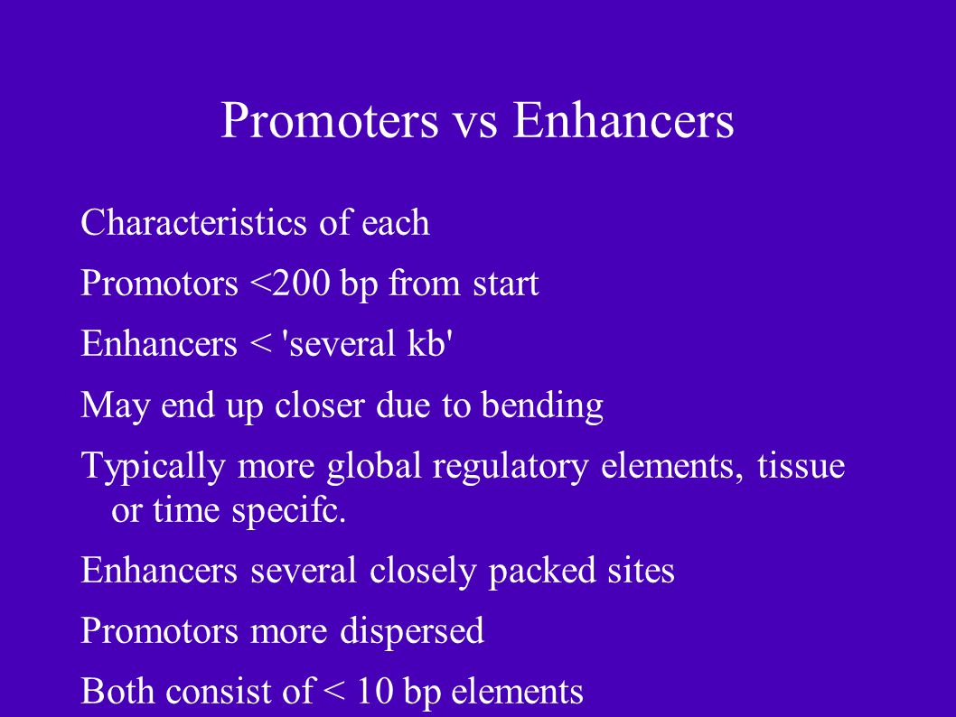 Promoters vs Enhancers Characteristics of each Promotors <200 bp from start Enhancers < several kb May end up closer due to bending Typically more global regulatory elements, tissue or time specifc.