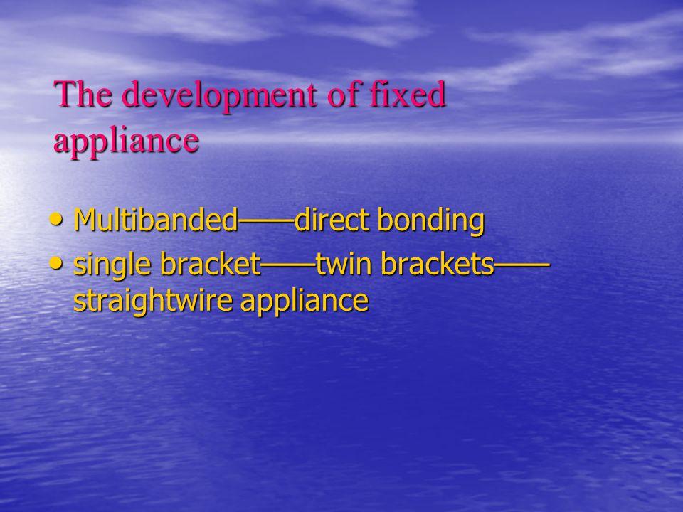 The development of fixed appliance Multibanded——direct bonding Multibanded——direct bonding single bracket——twin brackets—— straightwire appliance single bracket——twin brackets—— straightwire appliance