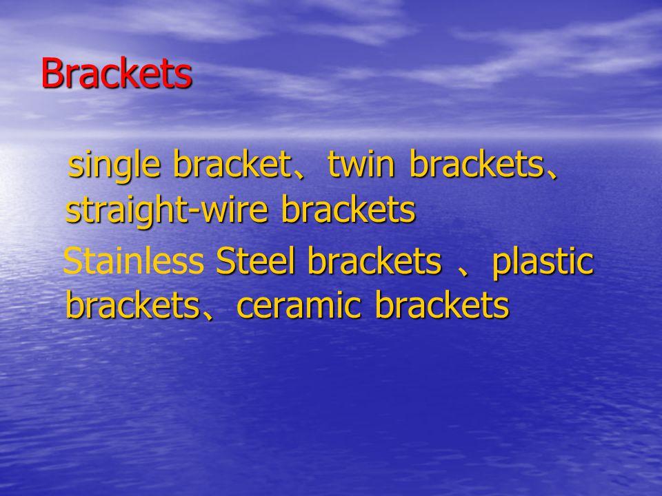 Brackets single bracket 、 twin brackets 、 straight-wire brackets single bracket 、 twin brackets 、 straight-wire brackets Steel brackets 、 plastic brackets 、 ceramic brackets Stainless Steel brackets 、 plastic brackets 、 ceramic brackets