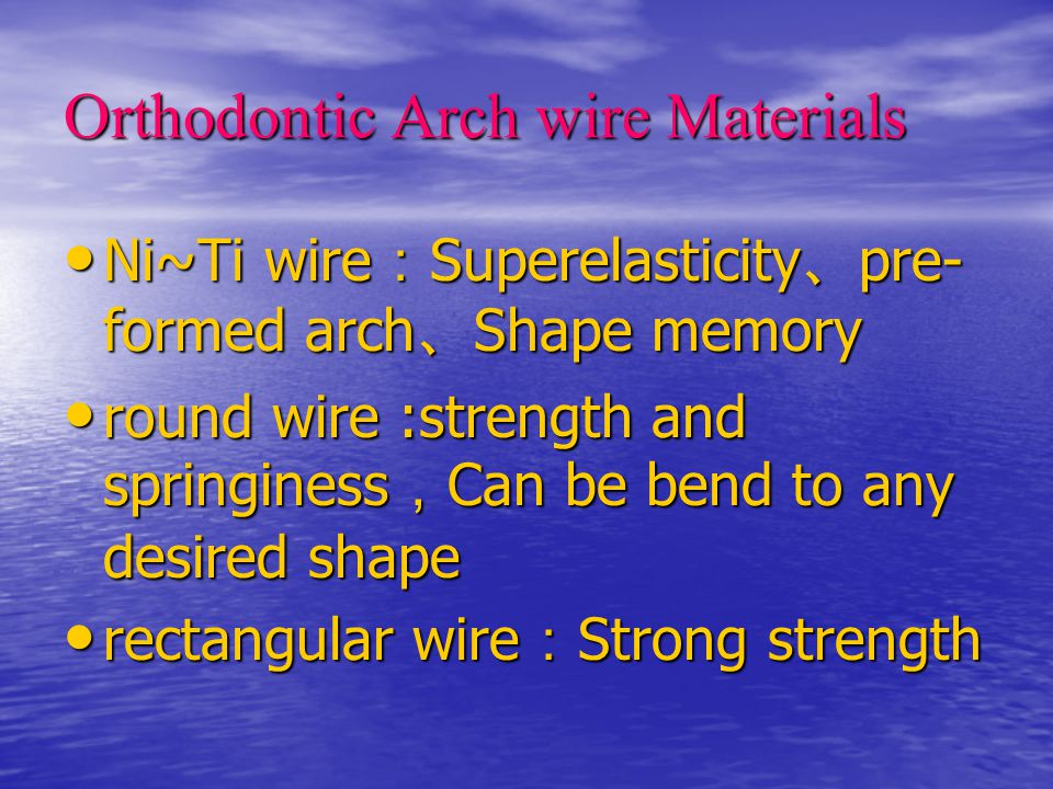 Orthodontic Arch wire Materials Ni~Ti wire : Superelasticity 、 pre- formed arch 、 Shape memory Ni~Ti wire : Superelasticity 、 pre- formed arch 、 Shape memory round wire :strength and springiness , Can be bend to any desired shape round wire :strength and springiness , Can be bend to any desired shape rectangular wire : Strong strength rectangular wire : Strong strength