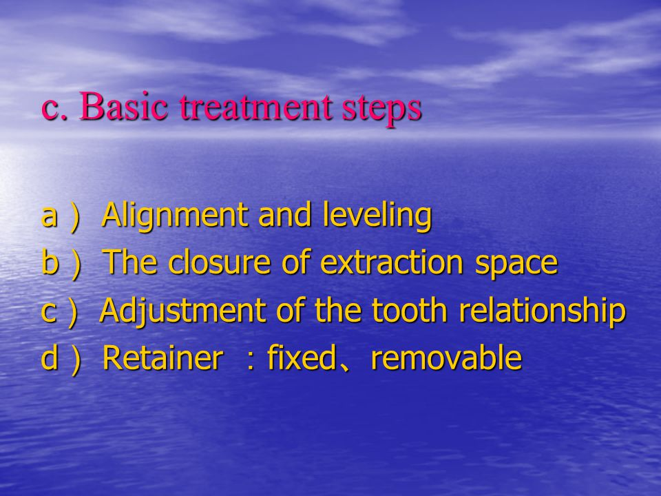 c. Basic treatment steps a ) Alignment and leveling b ) The closure of extraction space c ) Adjustment of the tooth relationship d ) Retainer : fixed