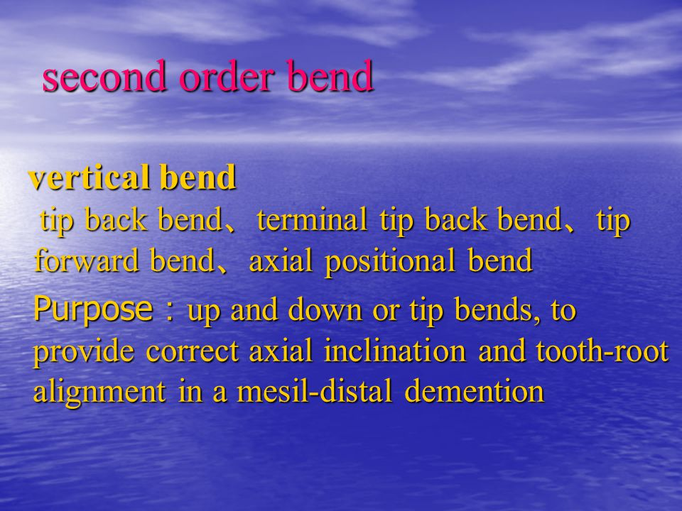 second order bend vertical bend tip back bend 、 terminal tip back bend 、 tip forward bend 、 axial positional bend vertical bend tip back bend 、 terminal tip back bend 、 tip forward bend 、 axial positional bend Purpose : up and down or tip bends, to provide correct axial inclination and tooth-root alignment in a mesil-distal demention Purpose : up and down or tip bends, to provide correct axial inclination and tooth-root alignment in a mesil-distal demention