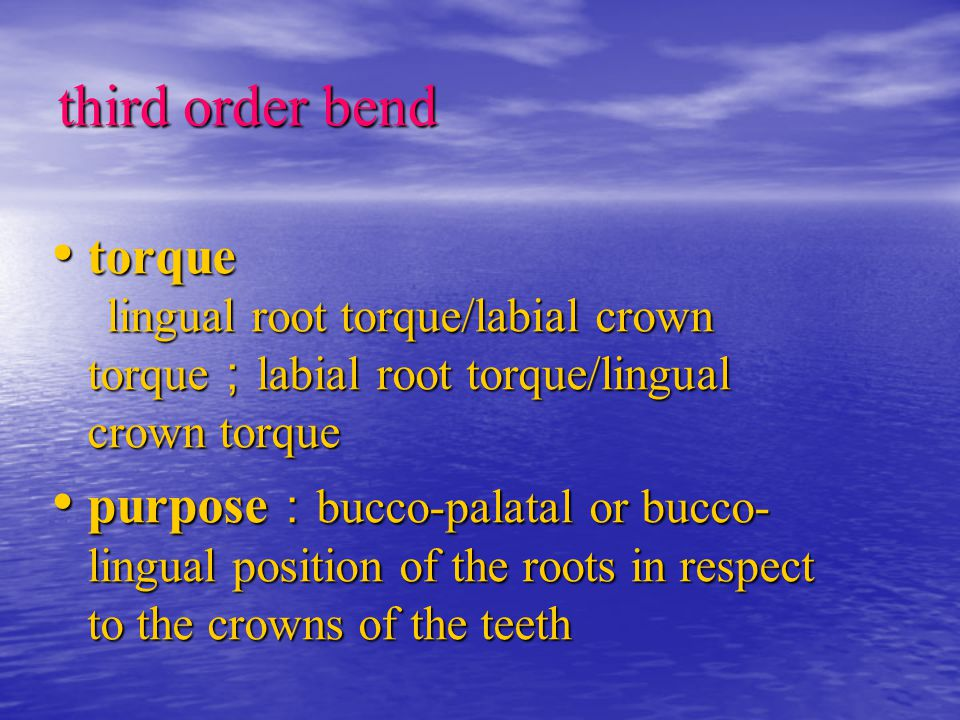 third order bend torque lingual root torque/labial crown torque ; labial root torque/lingual crown torque torque lingual root torque/labial crown torque ; labial root torque/lingual crown torque purpose : bucco-palatal or bucco- lingual position of the roots in respect to the crowns of the teeth purpose : bucco-palatal or bucco- lingual position of the roots in respect to the crowns of the teeth