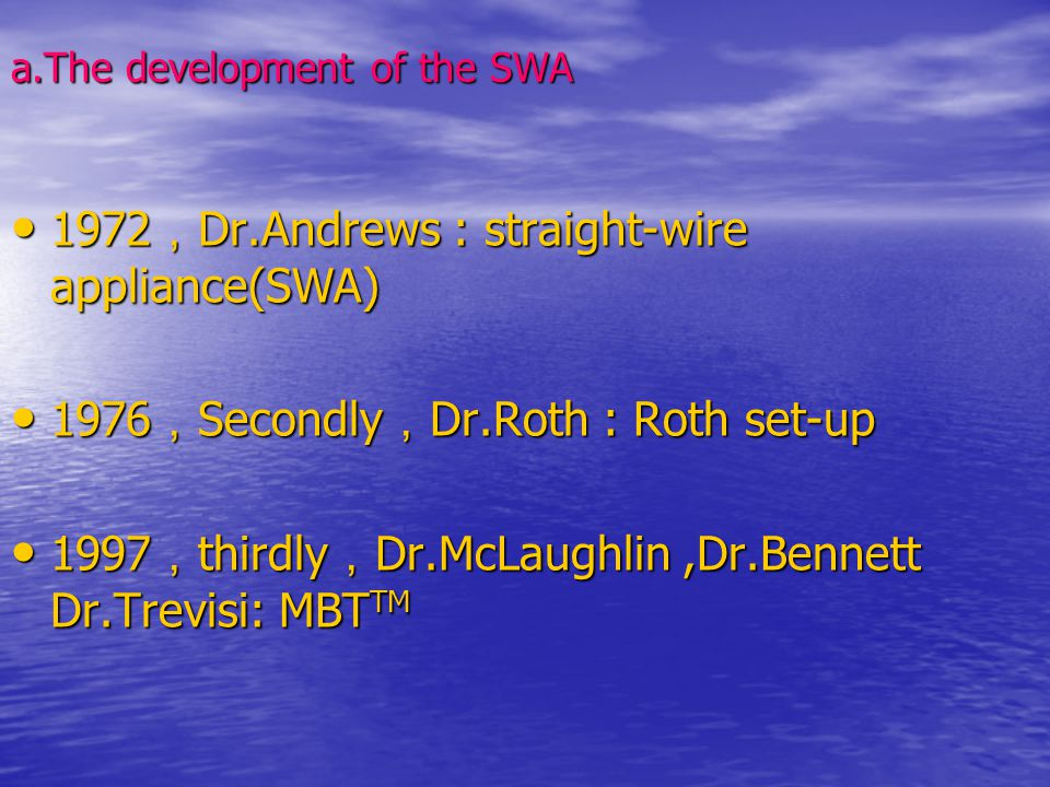 a.The development of the SWA 1972 , Dr.Andrews : straight-wire appliance(SWA) 1972 , Dr.Andrews : straight-wire appliance(SWA) 1976 , Secondly , Dr.Ro