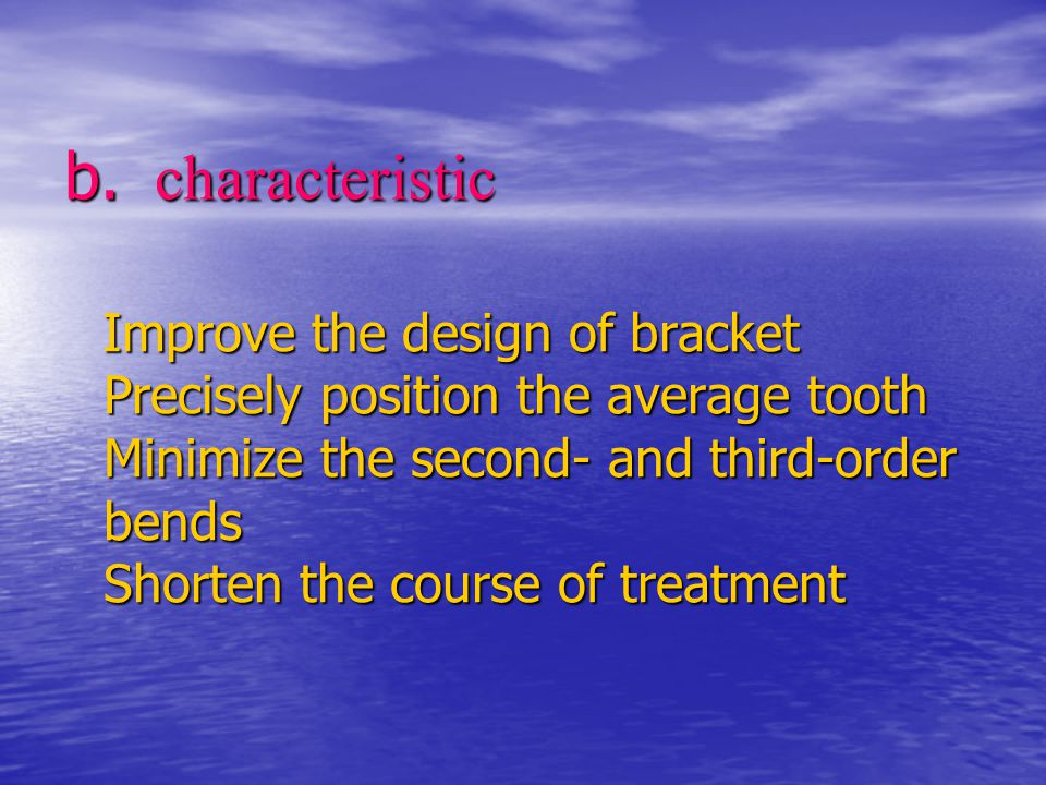 b. characteristic Improve the design of bracket Precisely position the average tooth Minimize the second- and third-order bends Shorten the course of