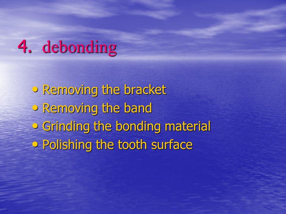 4. debonding Removing the bracket Removing the bracket Removing the band Removing the band Grinding the bonding material Grinding the bonding material