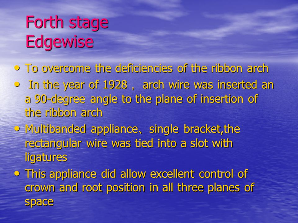 Forth stage Edgewise To overcome the deficiencies of the ribbon arch To overcome the deficiencies of the ribbon arch In the year of 1928 , arch wire w