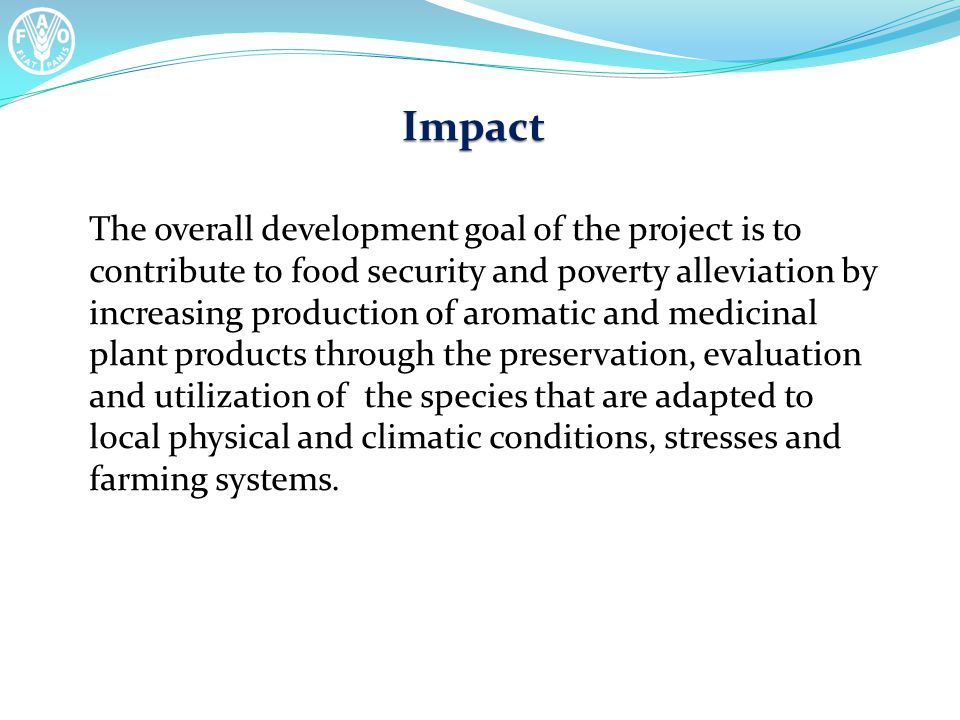 Impact The overall development goal of the project is to contribute to food security and poverty alleviation by increasing production of aromatic and medicinal plant products through the preservation, evaluation and utilization of the species that are adapted to local physical and climatic conditions, stresses and farming systems.