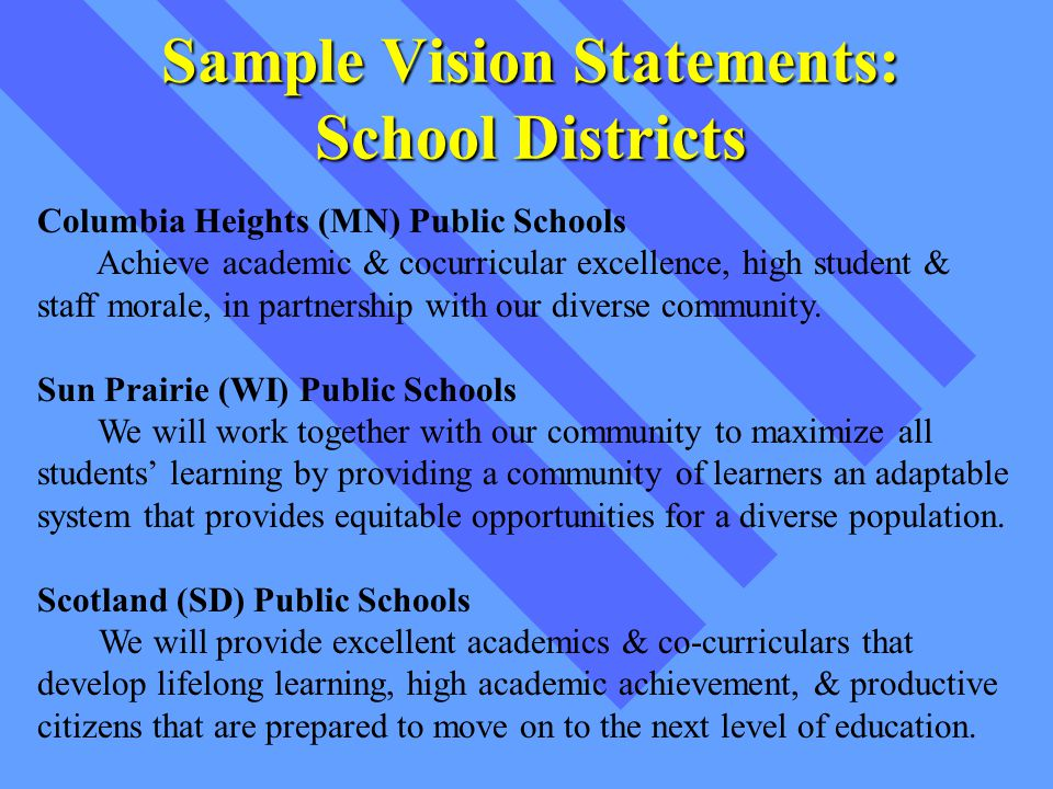 Sample Vision Statements: School Districts Columbia Heights (MN) Public Schools Achieve academic & cocurricular excellence, high student & staff morale, in partnership with our diverse community.