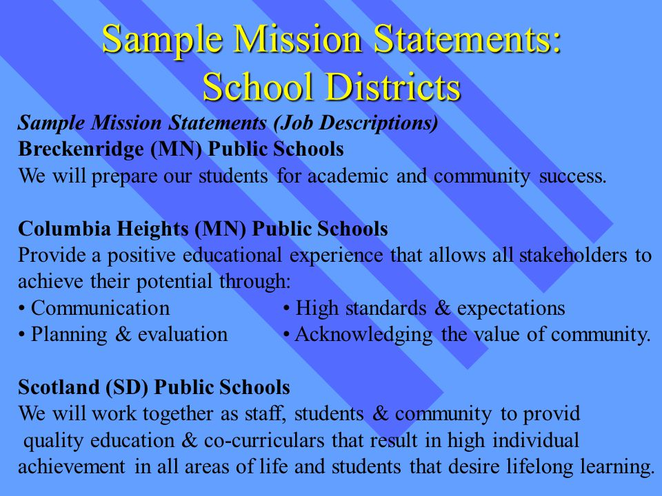 Sample Mission Statements: School Districts Sample Mission Statements (Job Descriptions) Breckenridge (MN) Public Schools We will prepare our students for academic and community success.