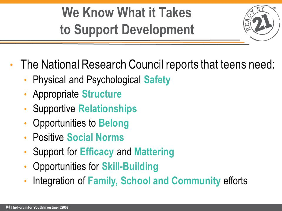 © The Forum for Youth Investment 2008 We Know What it Takes to Support Development The National Research Council reports that teens need: Physical and Psychological Safety Appropriate Structure Supportive Relationships Opportunities to Belong Positive Social Norms Support for Efficacy and Mattering Opportunities for Skill-Building Integration of Family, School and Community efforts