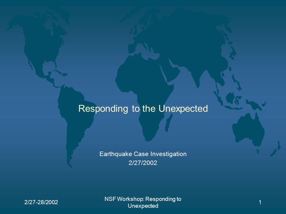 2/27-28/2002 NSF Workshop: Responding to Unexpected 62 Fred Krimgold Analogies to 911 Eqs are localized so expected to some extent, but unexpected somewhat Insurance has decided main terrorist threat in five cities NY, DC, LA, SF, Chicago Vulnerability due to land use, interdependent urban systems Standards sometimes wrong Cascading failures Questions Wha happened: how big and extent of impacts What has to be sent Initial reconnaissance: examples, but not a solved problem Search and rescue implementation Time as critical factor in response: shorten and focus on critical locations Think about designing for failure: think about how to take them apart, how to protect occupants, removal Simulation and public awareness Mitigation / deflection Unexpected by whom?