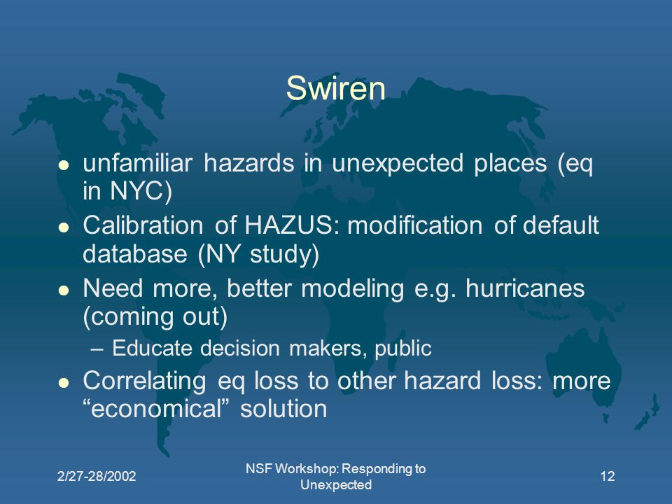 2/27-28/2002 NSF Workshop: Responding to Unexpected 12 Swiren l unfamiliar hazards in unexpected places (eq in NYC) l Calibration of HAZUS: modification of default database (NY study) l Need more, better modeling e.g.