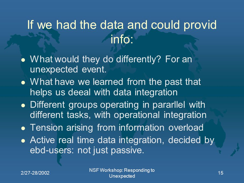 2/27-28/2002 NSF Workshop: Responding to Unexpected 15 If we had the data and could provid info: l What would they do differently.