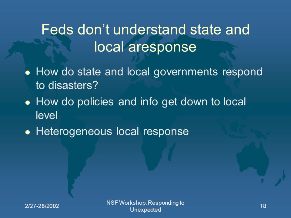 2/27-28/2002 NSF Workshop: Responding to Unexpected 18 Feds don't understand state and local aresponse l How do state and local governments respond to disasters.