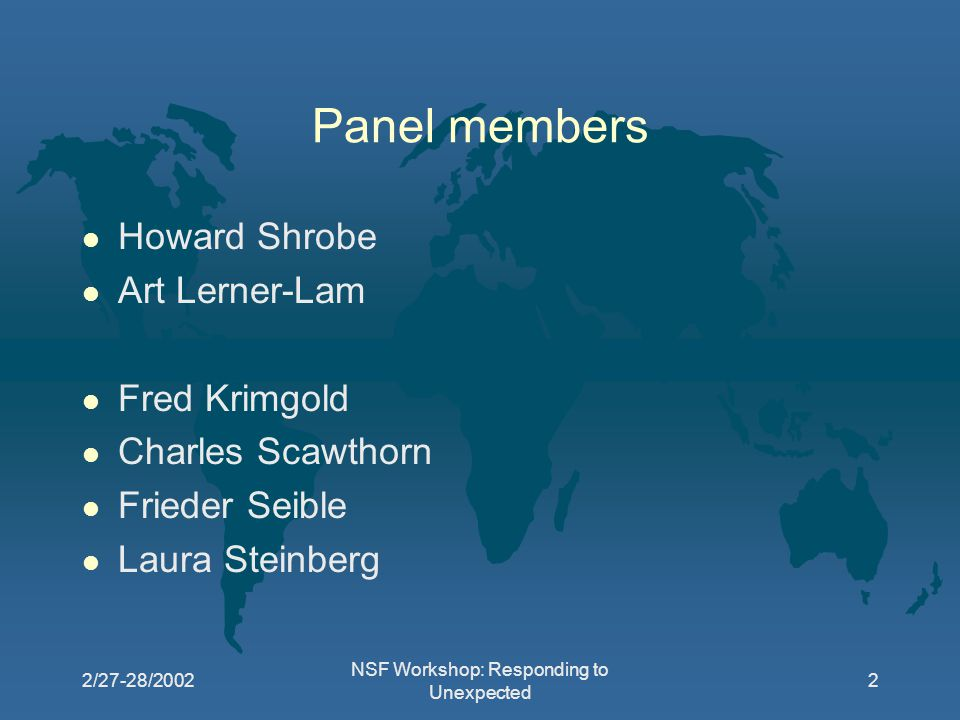2/27-28/2002 NSF Workshop: Responding to Unexpected 2 Panel members l Howard Shrobe l Art Lerner-Lam l Fred Krimgold l Charles Scawthorn l Frieder Seible l Laura Steinberg