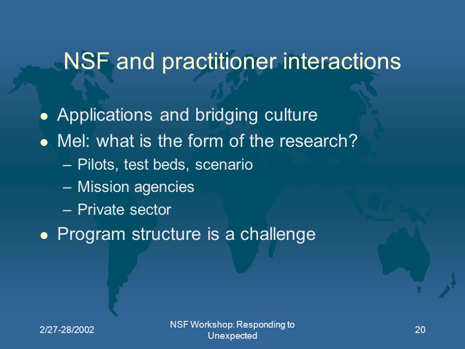 2/27-28/2002 NSF Workshop: Responding to Unexpected 20 NSF and practitioner interactions l Applications and bridging culture l Mel: what is the form of the research.