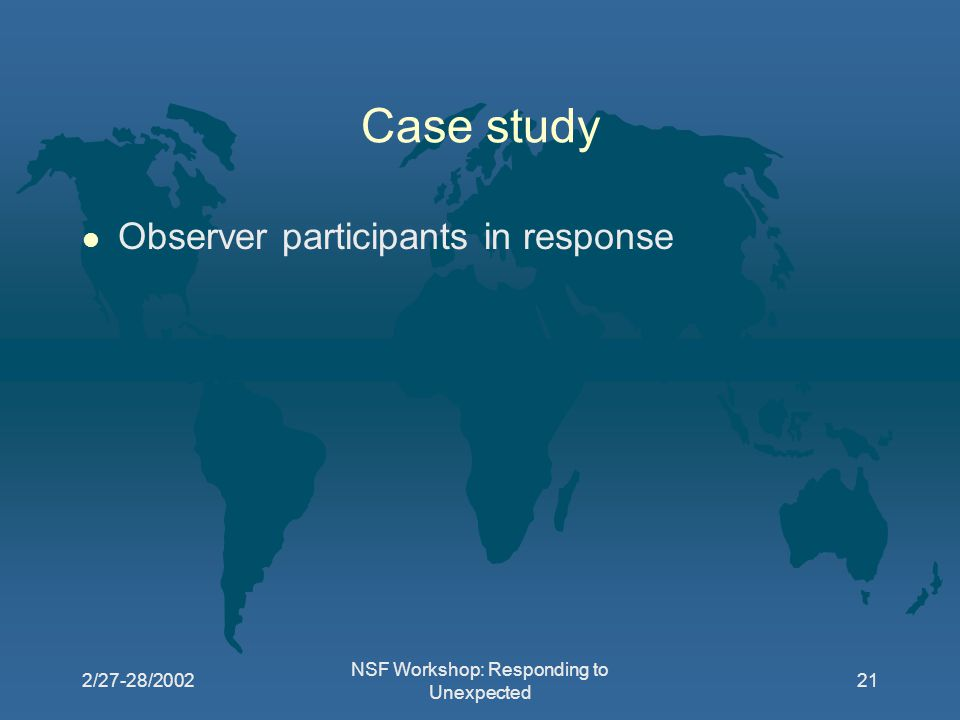 2/27-28/2002 NSF Workshop: Responding to Unexpected 21 Case study l Observer participants in response