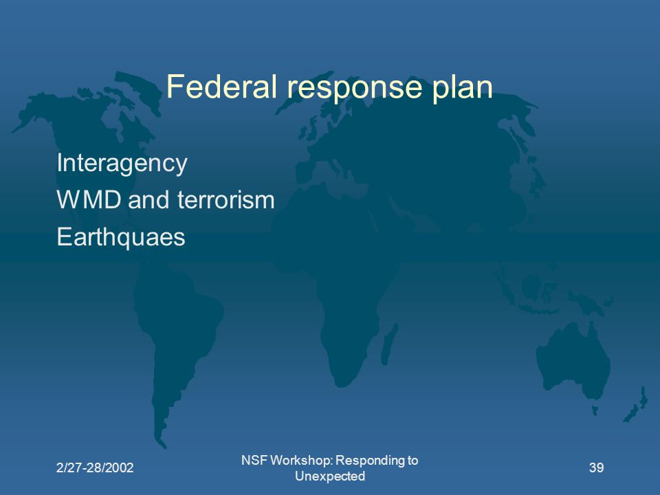 2/27-28/2002 NSF Workshop: Responding to Unexpected 39 Federal response plan Interagency WMD and terrorism Earthquaes