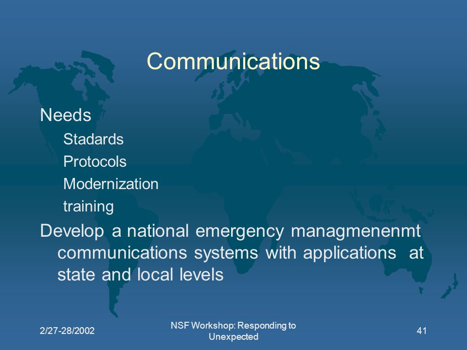 2/27-28/2002 NSF Workshop: Responding to Unexpected 41 Communications Needs Stadards Protocols Modernization training Develop a national emergency managmenenmt communications systems with applications at state and local levels