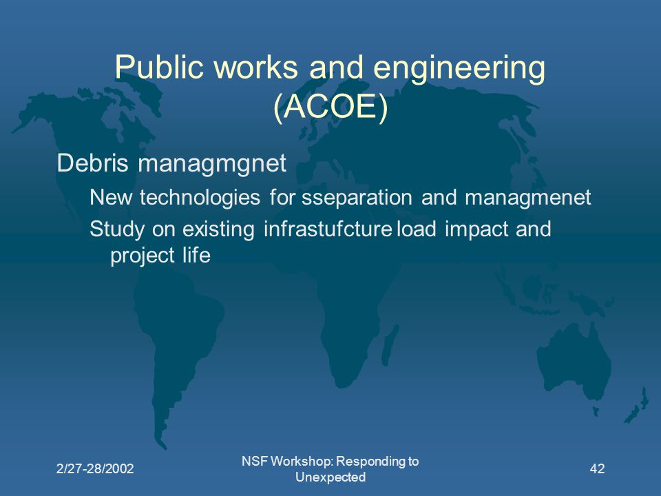 2/27-28/2002 NSF Workshop: Responding to Unexpected 42 Public works and engineering (ACOE) Debris managmgnet New technologies for sseparation and managmenet Study on existing infrastufcture load impact and project life