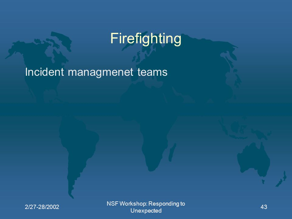 2/27-28/2002 NSF Workshop: Responding to Unexpected 43 Firefighting Incident managmenet teams