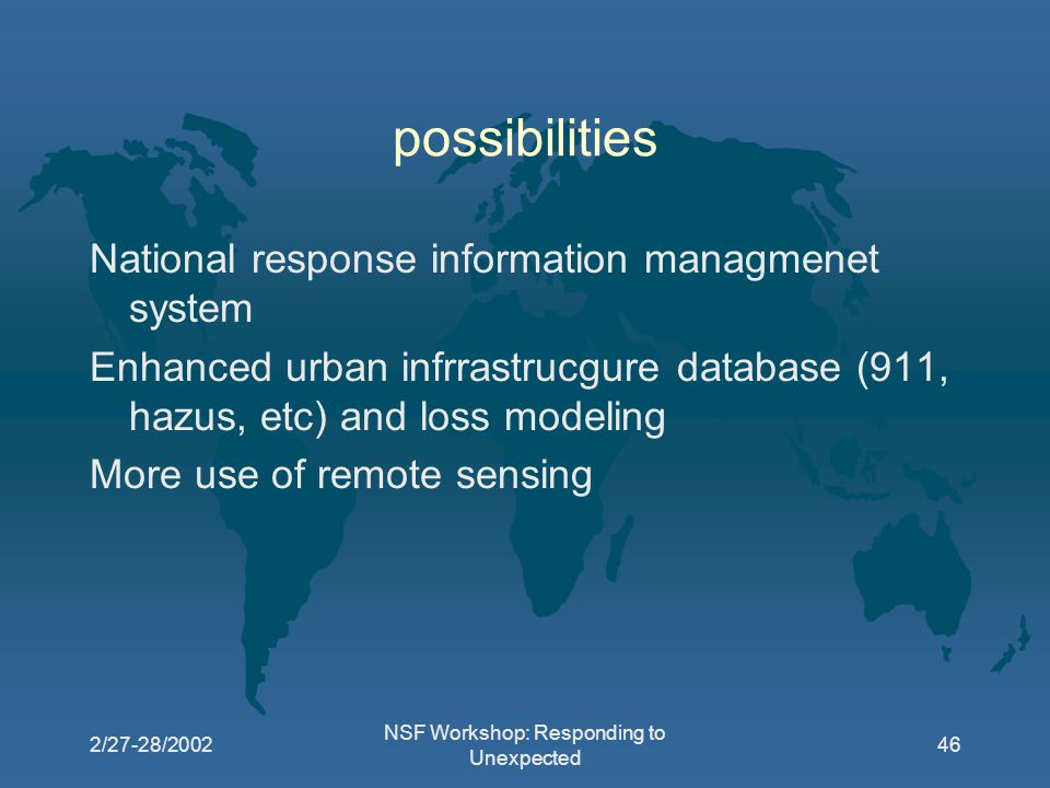 2/27-28/2002 NSF Workshop: Responding to Unexpected 46 possibilities National response information managmenet system Enhanced urban infrrastrucgure database (911, hazus, etc) and loss modeling More use of remote sensing