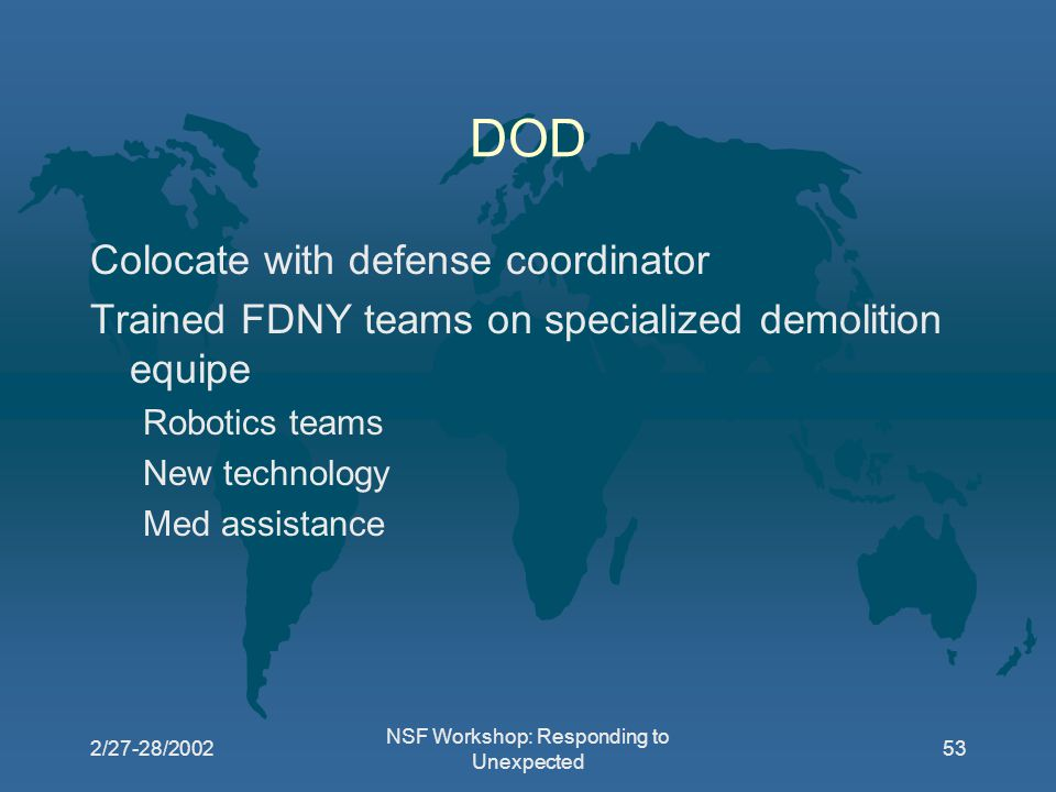 2/27-28/2002 NSF Workshop: Responding to Unexpected 53 DOD Colocate with defense coordinator Trained FDNY teams on specialized demolition equipe Robotics teams New technology Med assistance