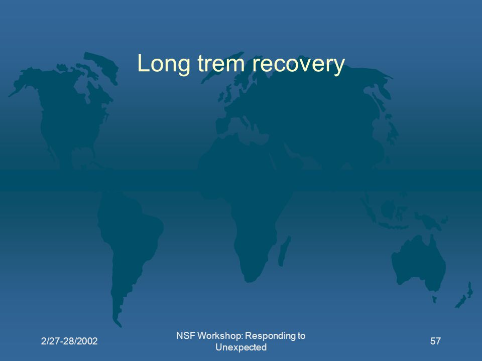 2/27-28/2002 NSF Workshop: Responding to Unexpected 57 Long trem recovery
