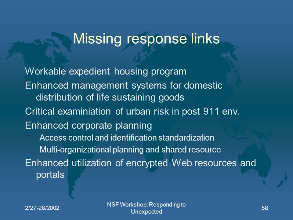 2/27-28/2002 NSF Workshop: Responding to Unexpected 58 Missing response links Workable expedient housing program Enhanced management systems for domestic distribution of life sustaining goods Critical examiniation of urban risk in post 911 env.