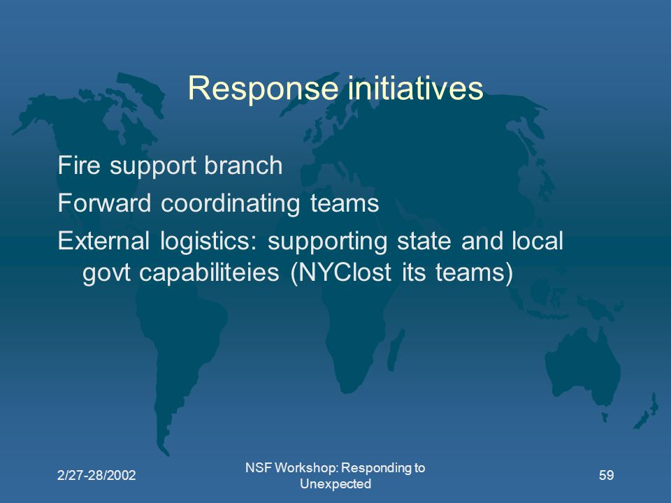 2/27-28/2002 NSF Workshop: Responding to Unexpected 59 Response initiatives Fire support branch Forward coordinating teams External logistics: supporting state and local govt capabiliteies (NYClost its teams)