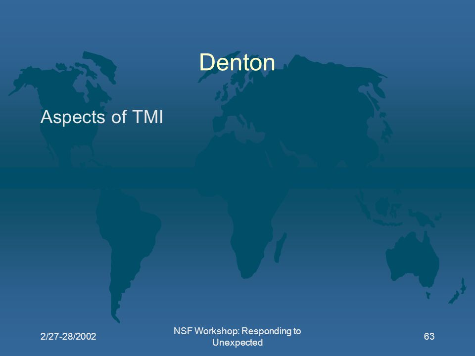2/27-28/2002 NSF Workshop: Responding to Unexpected 63 Denton Aspects of TMI