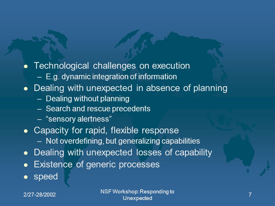 2/27-28/2002 NSF Workshop: Responding to Unexpected 7 l Technological challenges on execution –E.g.