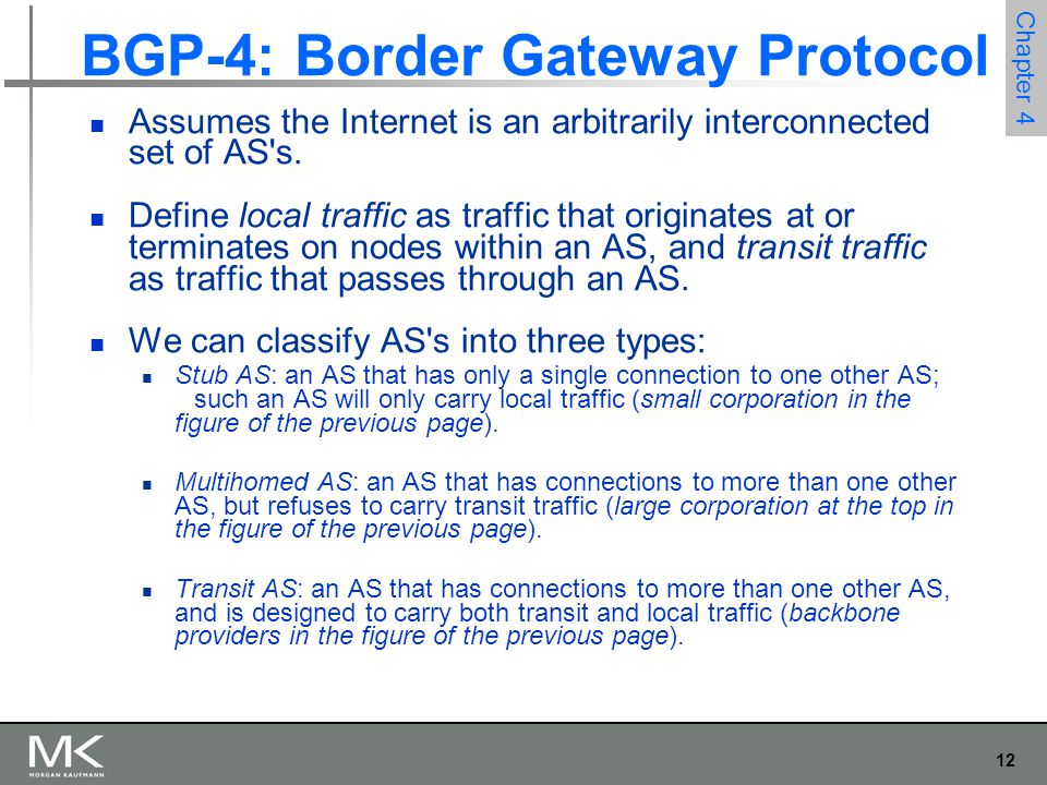 12 Chapter 4 BGP-4: Border Gateway Protocol Assumes the Internet is an arbitrarily interconnected set of AS's. Define local traffic as traffic that or
