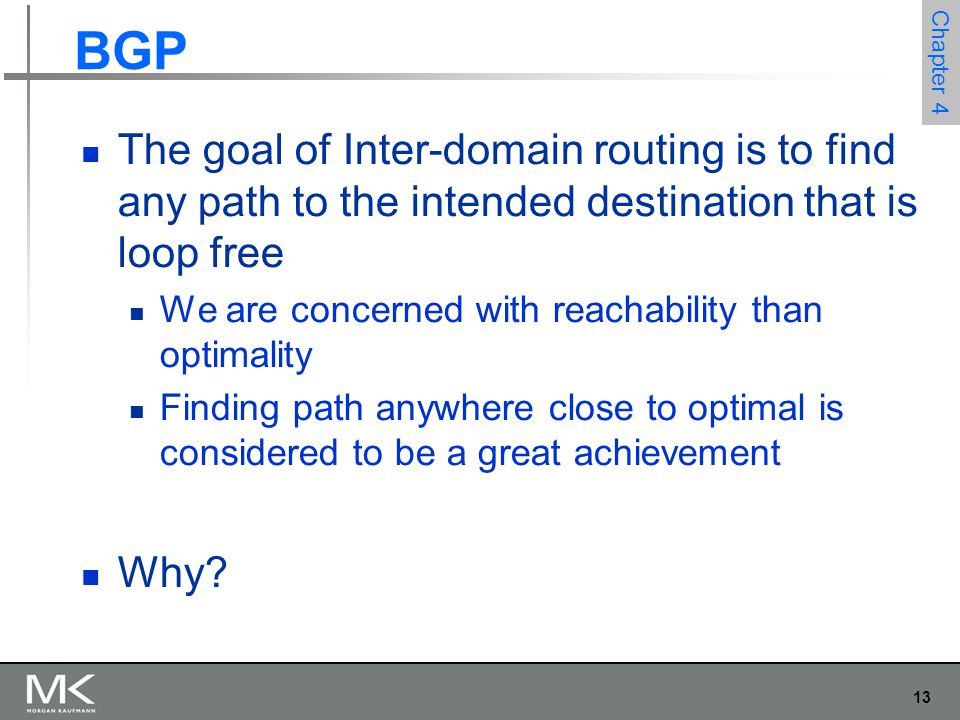 13 Chapter 4 The goal of Inter-domain routing is to find any path to the intended destination that is loop free We are concerned with reachability tha