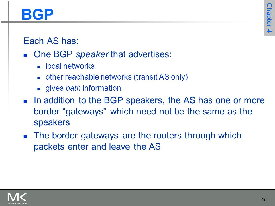 15 Chapter 4 Each AS has: One BGP speaker that advertises: local networks other reachable networks (transit AS only) gives path information In additio