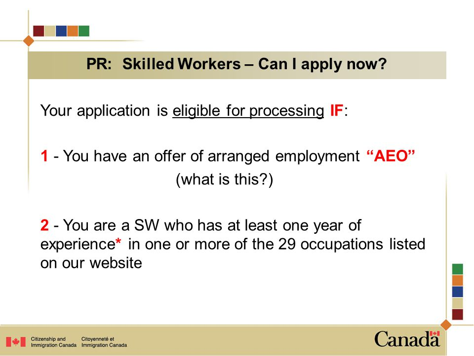 Your application is eligible for processing IF: 1 - You have an offer of arranged employment AEO (what is this?) 2 - You are a SW who has at least one year of experience* in one or more of the 29 occupations listed on our website PR: Skilled Workers – Can I apply now?