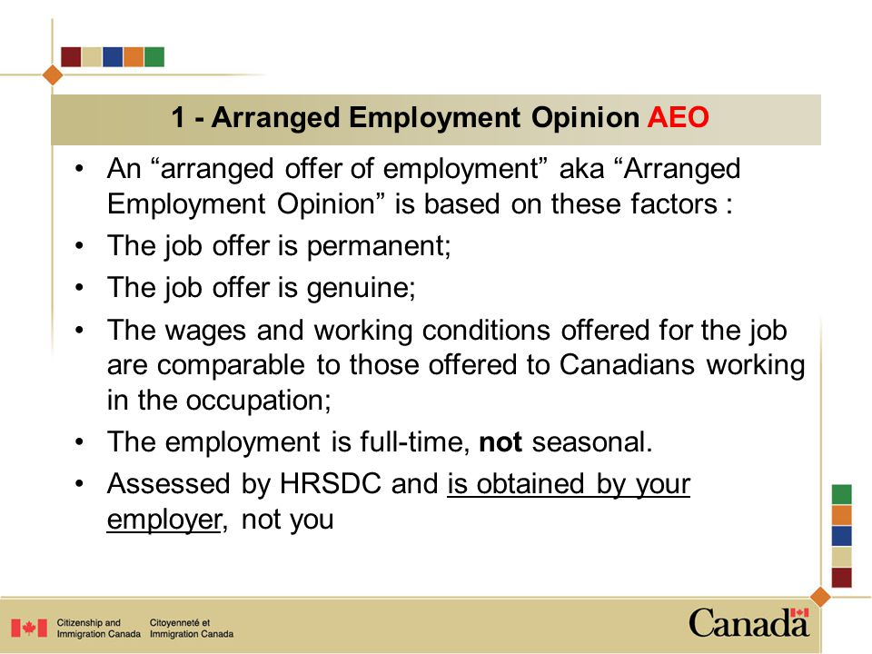 An arranged offer of employment aka Arranged Employment Opinion is based on these factors : The job offer is permanent; The job offer is genuine; The wages and working conditions offered for the job are comparable to those offered to Canadians working in the occupation; The employment is full-time, not seasonal.