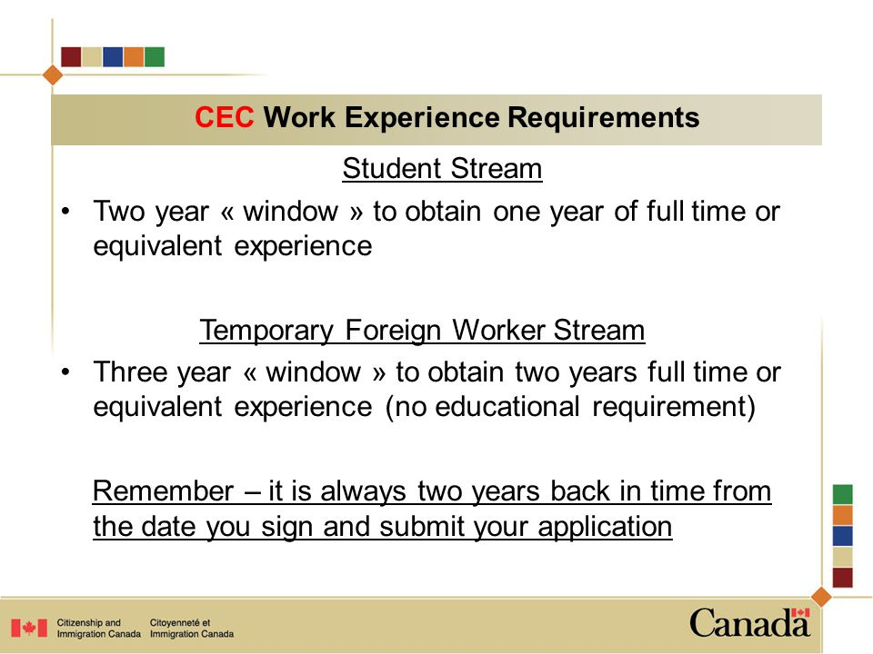 Student Stream Two year « window » to obtain one year of full time or equivalent experience Temporary Foreign Worker Stream Three year « window » to obtain two years full time or equivalent experience (no educational requirement) Remember – it is always two years back in time from the date you sign and submit your application CEC Work Experience Requirements