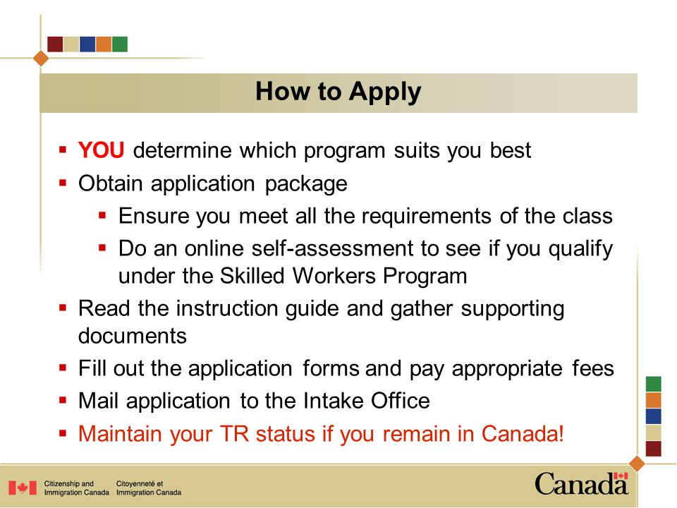  YOU determine which program suits you best  Obtain application package  Ensure you meet all the requirements of the class  Do an online self-assessment to see if you qualify under the Skilled Workers Program  Read the instruction guide and gather supporting documents  Fill out the application forms and pay appropriate fees  Mail application to the Intake Office  Maintain your TR status if you remain in Canada.