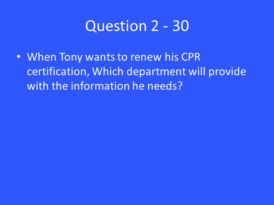 Question 2 - 30 When Tony wants to renew his CPR certification, Which department will provide with the information he needs